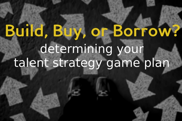 Build, Buy or Borrow - Determining your talent strategy game plan